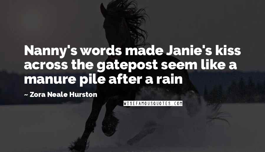 Zora Neale Hurston quotes: Nanny's words made Janie's kiss across the gatepost seem like a manure pile after a rain