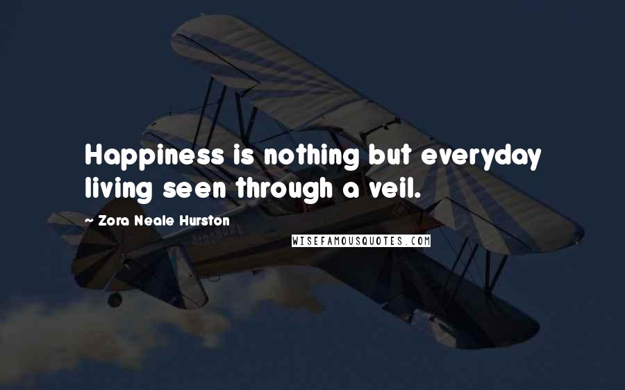 Zora Neale Hurston quotes: Happiness is nothing but everyday living seen through a veil.