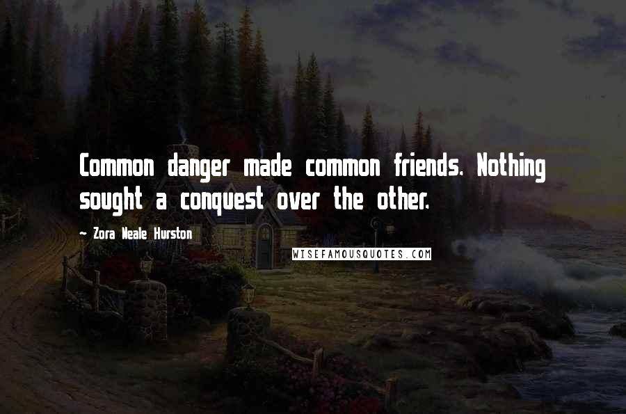 Zora Neale Hurston quotes: Common danger made common friends. Nothing sought a conquest over the other.