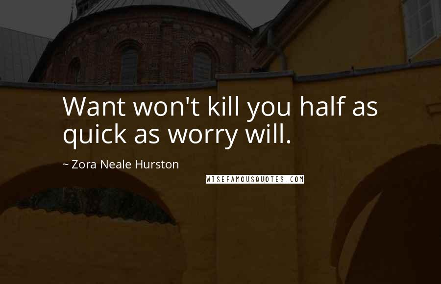 Zora Neale Hurston quotes: Want won't kill you half as quick as worry will.