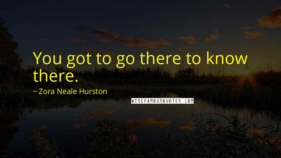 Zora Neale Hurston quotes: You got to go there to know there.
