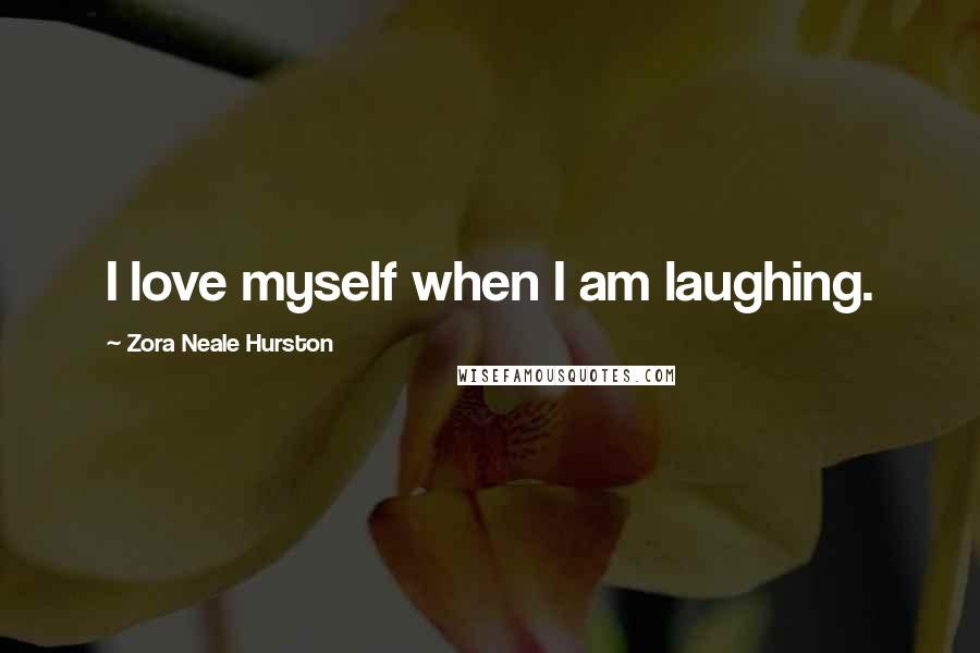 Zora Neale Hurston quotes: I love myself when I am laughing.