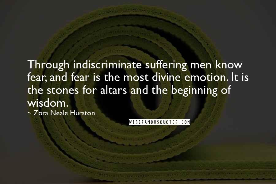 Zora Neale Hurston quotes: Through indiscriminate suffering men know fear, and fear is the most divine emotion. It is the stones for altars and the beginning of wisdom.