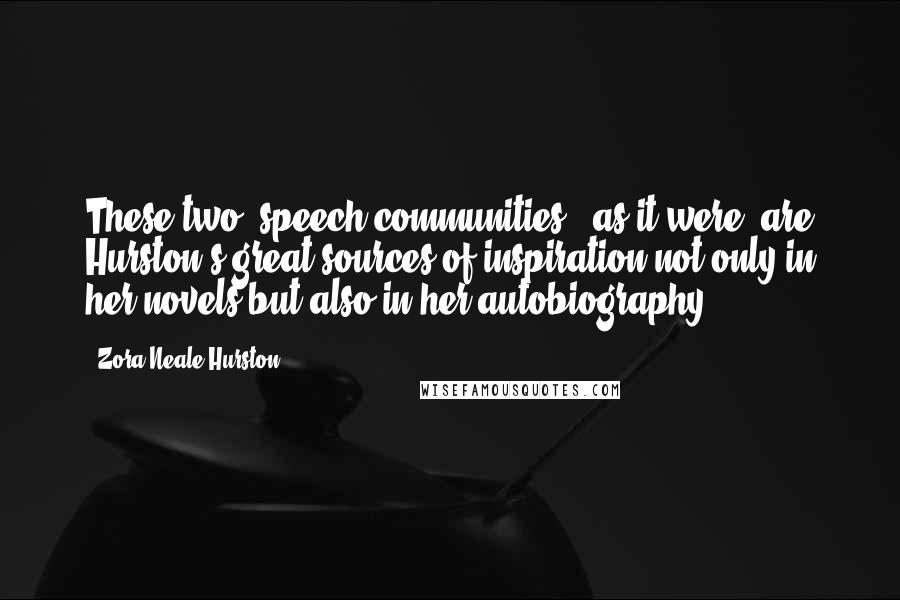 """Zora Neale Hurston quotes: These two """"speech communities,"""" as it were, are Hurston's great sources of inspiration not only in her novels but also in her autobiography."""