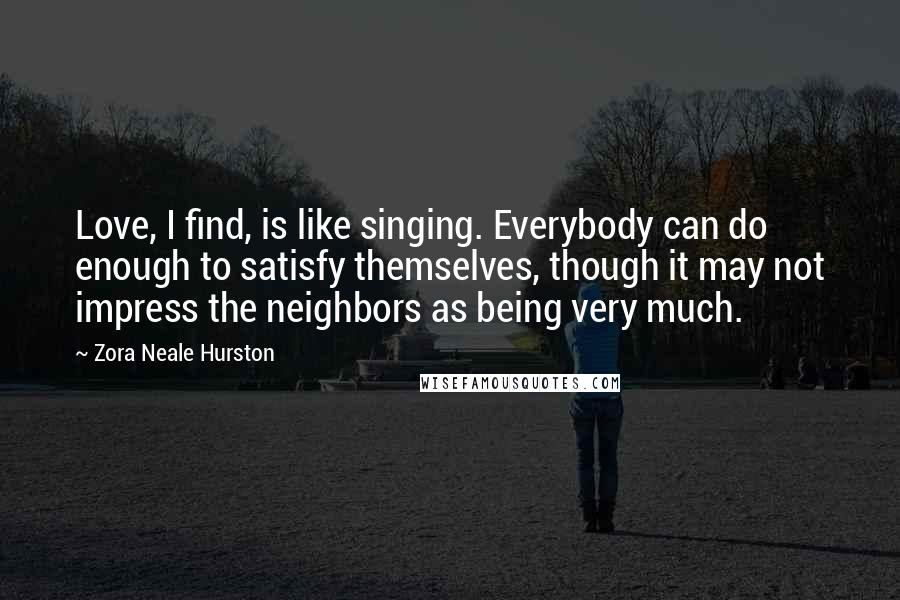 Zora Neale Hurston quotes: Love, I find, is like singing. Everybody can do enough to satisfy themselves, though it may not impress the neighbors as being very much.