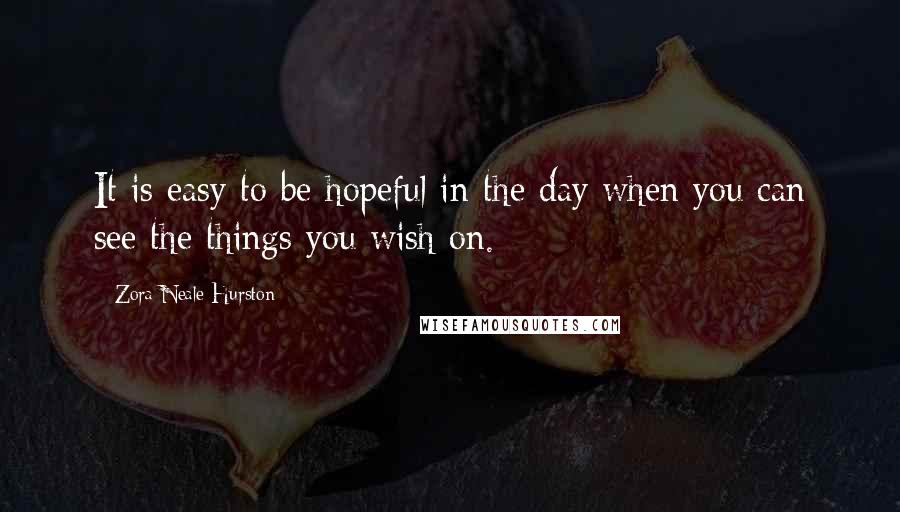 Zora Neale Hurston quotes: It is easy to be hopeful in the day when you can see the things you wish on.