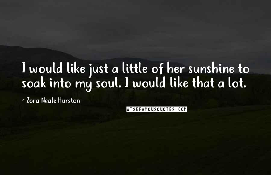 Zora Neale Hurston quotes: I would like just a little of her sunshine to soak into my soul. I would like that a lot.