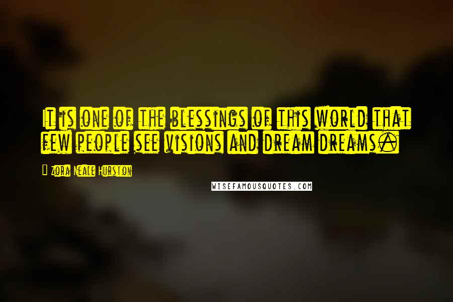 Zora Neale Hurston quotes: It is one of the blessings of this world that few people see visions and dream dreams.