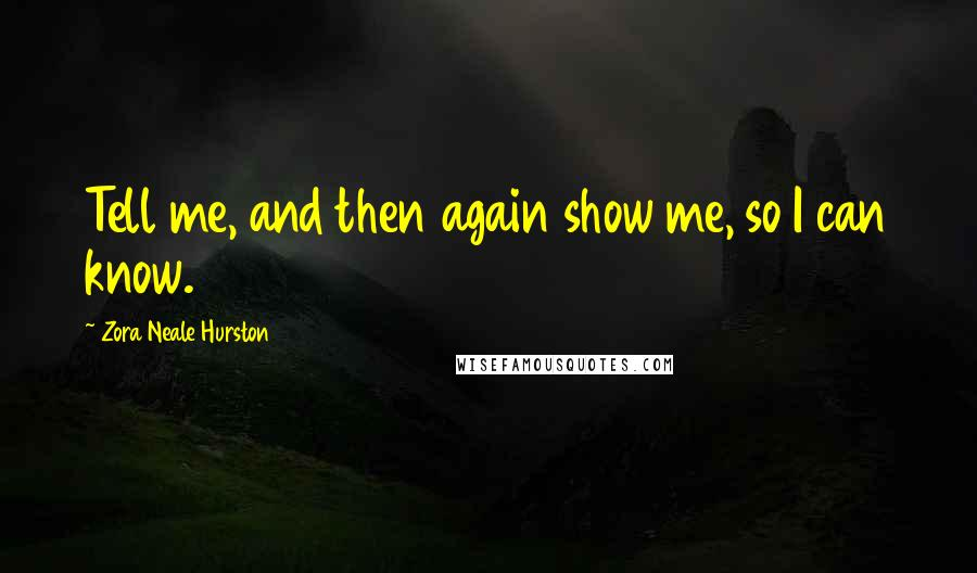 Zora Neale Hurston quotes: Tell me, and then again show me, so I can know.