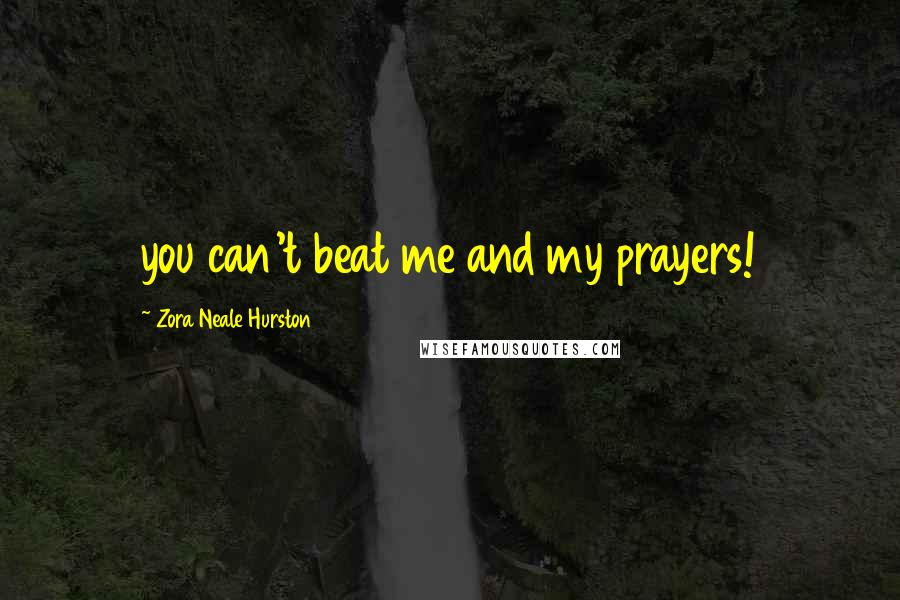 Zora Neale Hurston quotes: you can't beat me and my prayers!