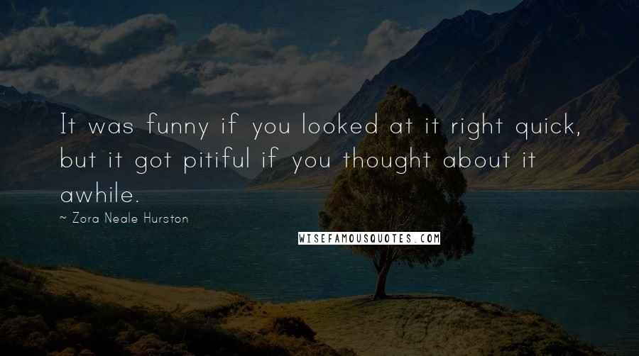 Zora Neale Hurston quotes: It was funny if you looked at it right quick, but it got pitiful if you thought about it awhile.