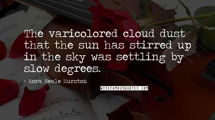 Zora Neale Hurston quotes: The varicolored cloud dust that the sun has stirred up in the sky was settling by slow degrees.