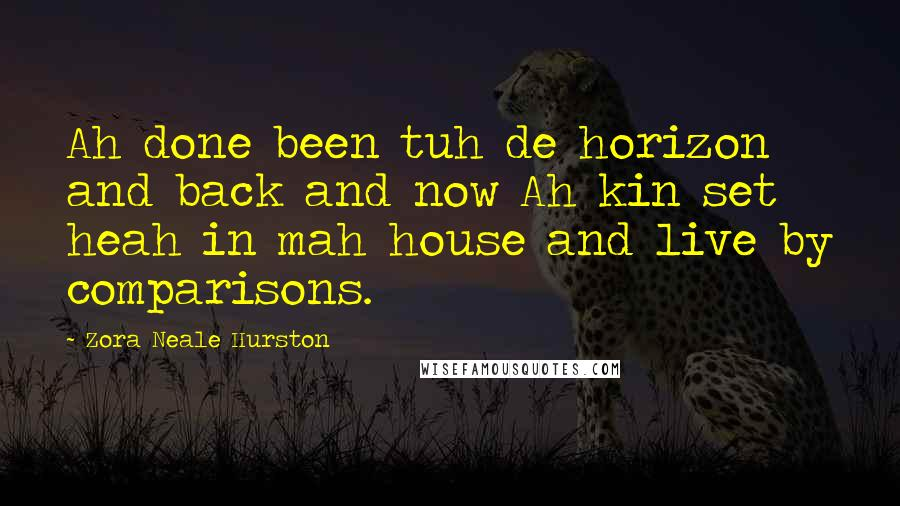 Zora Neale Hurston quotes: Ah done been tuh de horizon and back and now Ah kin set heah in mah house and live by comparisons.