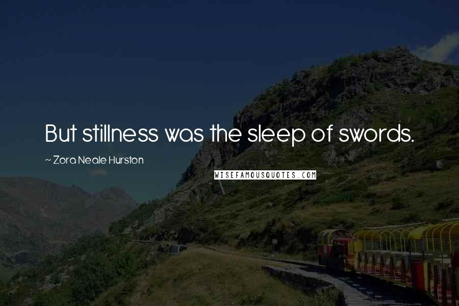 Zora Neale Hurston quotes: But stillness was the sleep of swords.