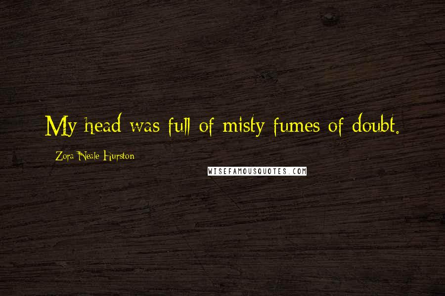 Zora Neale Hurston quotes: My head was full of misty fumes of doubt.