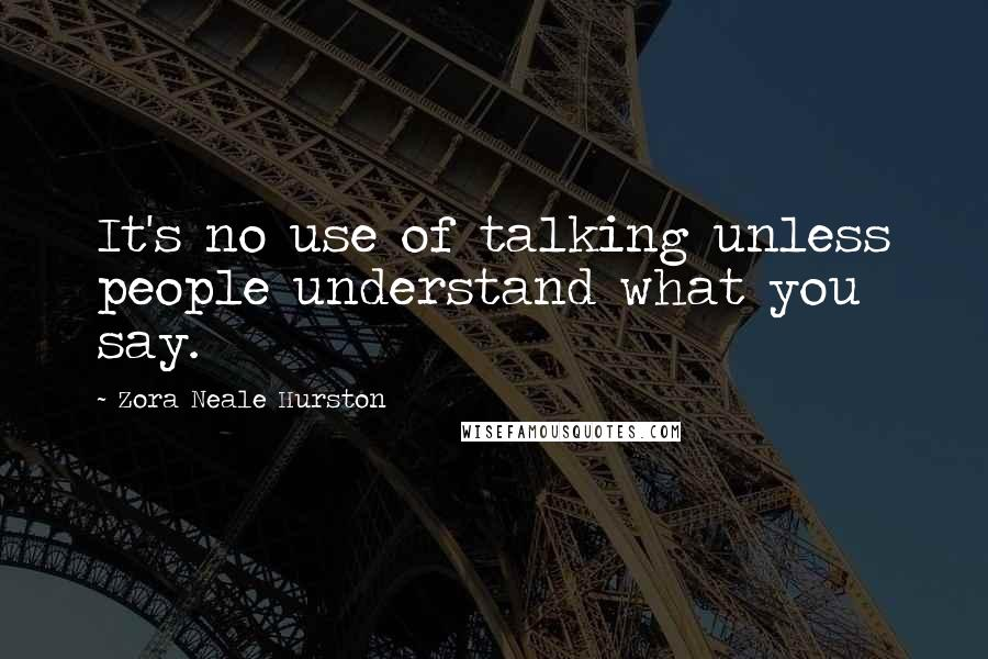 Zora Neale Hurston quotes: It's no use of talking unless people understand what you say.
