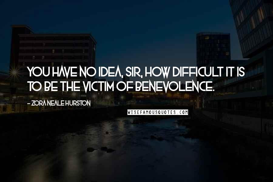 Zora Neale Hurston quotes: You have no idea, sir, how difficult it is to be the victim of benevolence.