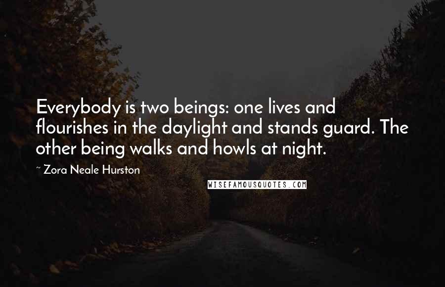 Zora Neale Hurston quotes: Everybody is two beings: one lives and flourishes in the daylight and stands guard. The other being walks and howls at night.