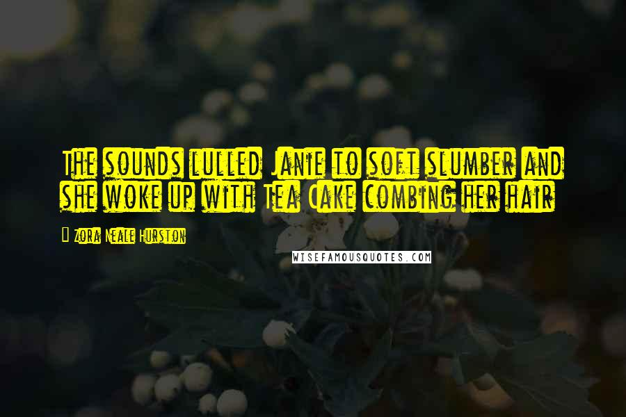 Zora Neale Hurston quotes: The sounds lulled Janie to soft slumber and she woke up with Tea Cake combing her hair