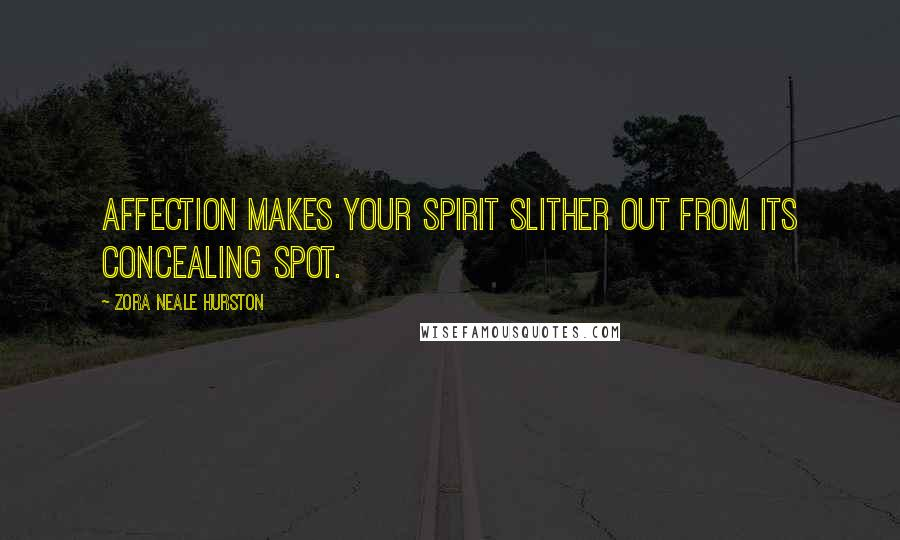 Zora Neale Hurston quotes: Affection makes your spirit slither out from its concealing spot.