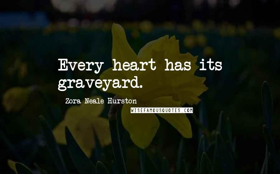 Zora Neale Hurston quotes: Every heart has its graveyard.