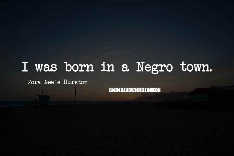 Zora Neale Hurston quotes: I was born in a Negro town.