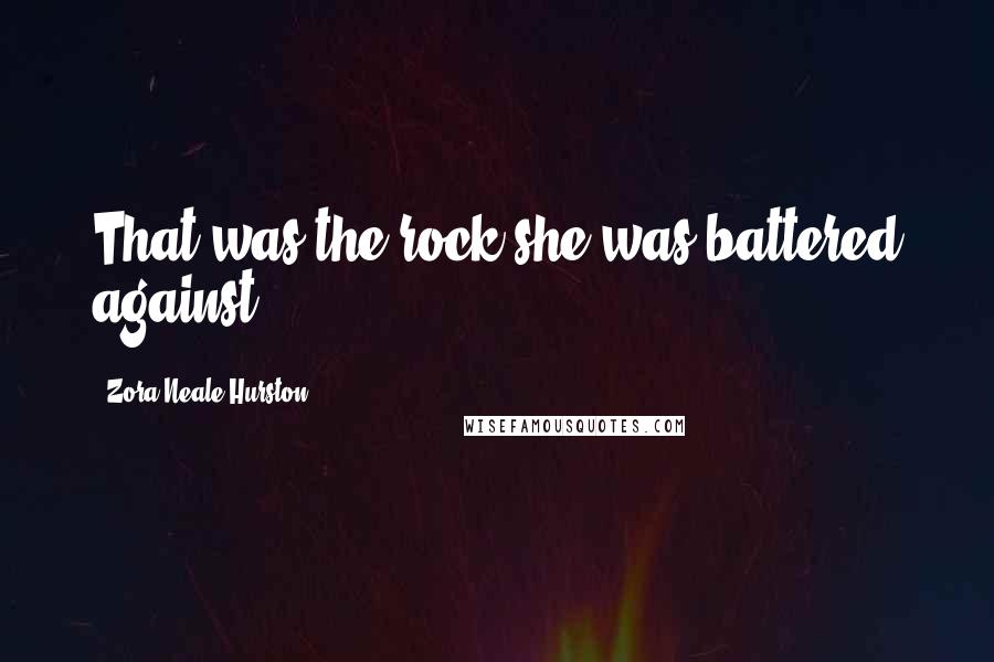 Zora Neale Hurston quotes: That was the rock she was battered against.