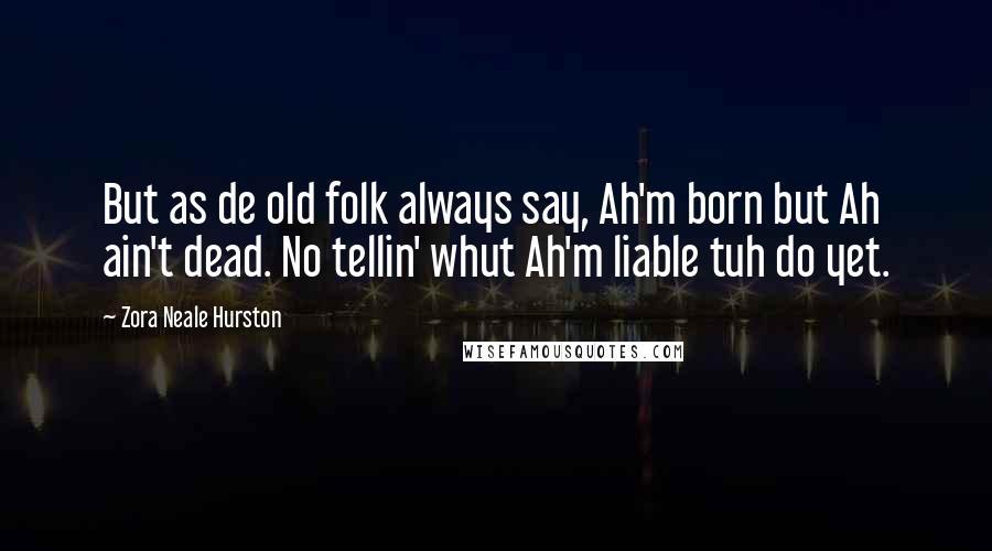Zora Neale Hurston quotes: But as de old folk always say, Ah'm born but Ah ain't dead. No tellin' whut Ah'm liable tuh do yet.
