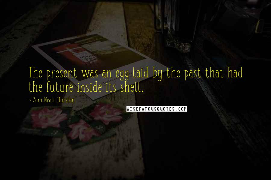 Zora Neale Hurston quotes: The present was an egg laid by the past that had the future inside its shell.