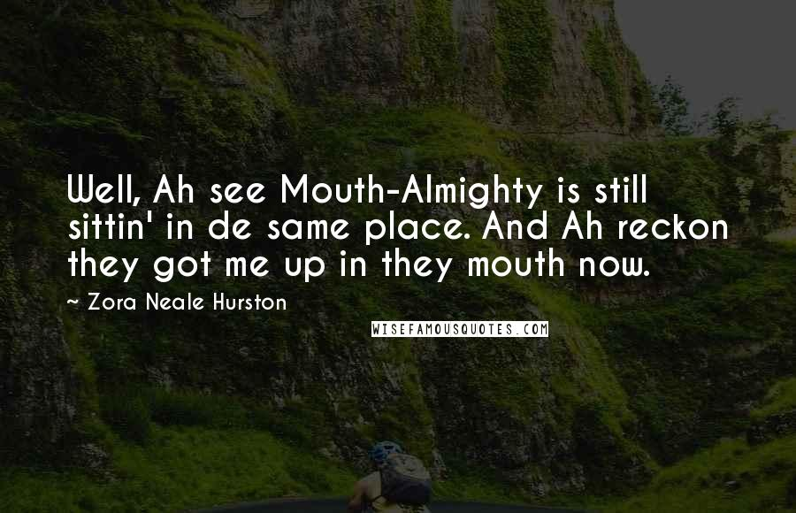 Zora Neale Hurston quotes: Well, Ah see Mouth-Almighty is still sittin' in de same place. And Ah reckon they got me up in they mouth now.