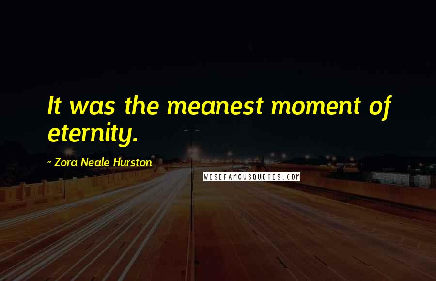 Zora Neale Hurston quotes: It was the meanest moment of eternity.