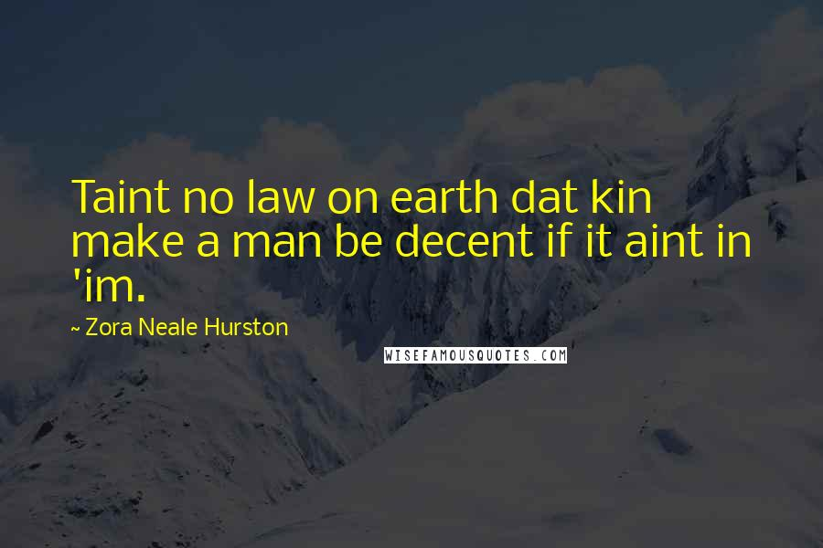 Zora Neale Hurston quotes: Taint no law on earth dat kin make a man be decent if it aint in 'im.