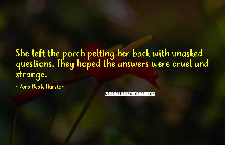 Zora Neale Hurston quotes: She left the porch pelting her back with unasked questions. They hoped the answers were cruel and strange.