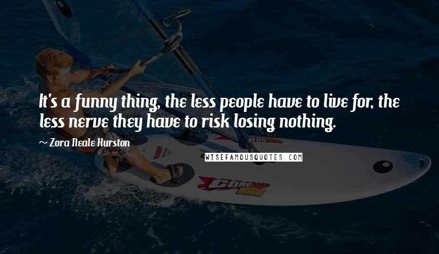 Zora Neale Hurston quotes: It's a funny thing, the less people have to live for, the less nerve they have to risk losing nothing.