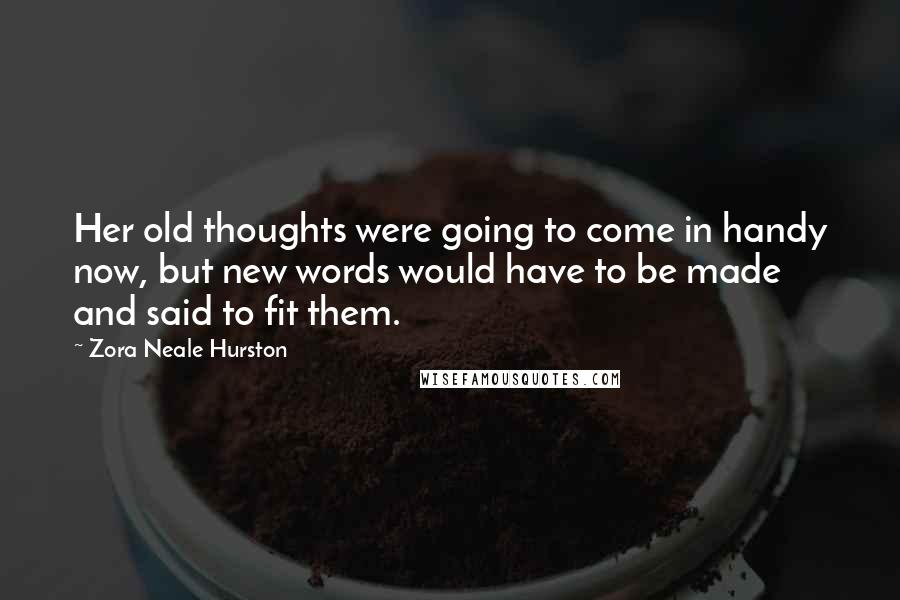 Zora Neale Hurston quotes: Her old thoughts were going to come in handy now, but new words would have to be made and said to fit them.