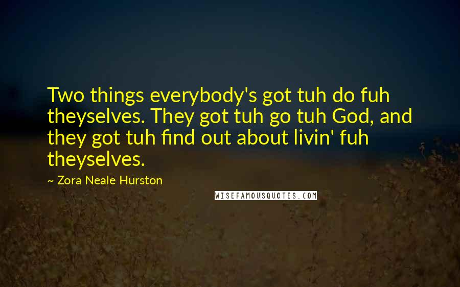 Zora Neale Hurston quotes: Two things everybody's got tuh do fuh theyselves. They got tuh go tuh God, and they got tuh find out about livin' fuh theyselves.
