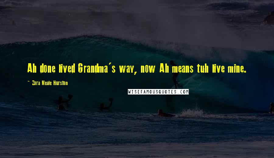 Zora Neale Hurston quotes: Ah done lived Grandma's way, now Ah means tuh live mine.