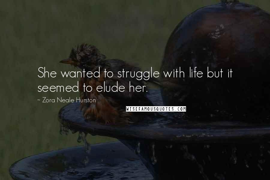 Zora Neale Hurston quotes: She wanted to struggle with life but it seemed to elude her.