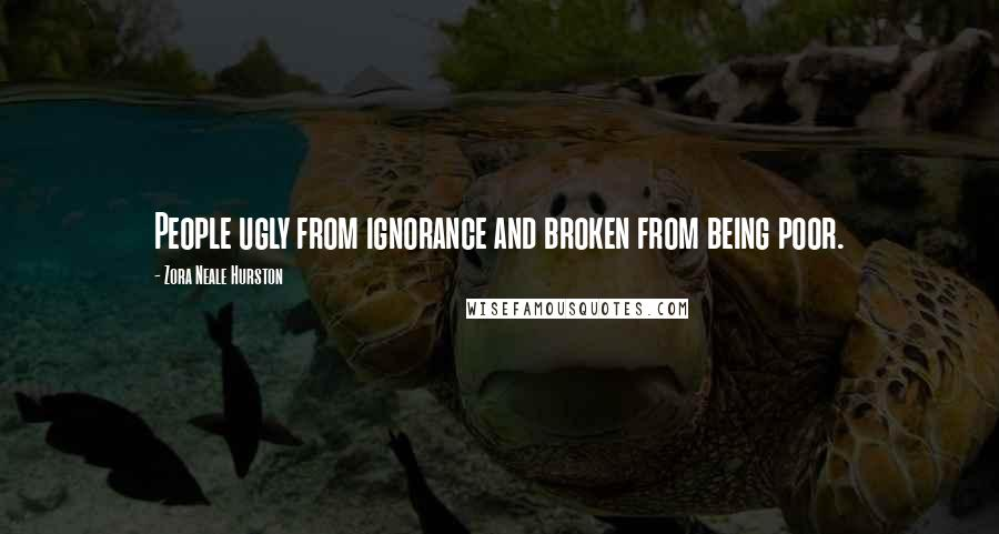 Zora Neale Hurston quotes: People ugly from ignorance and broken from being poor.