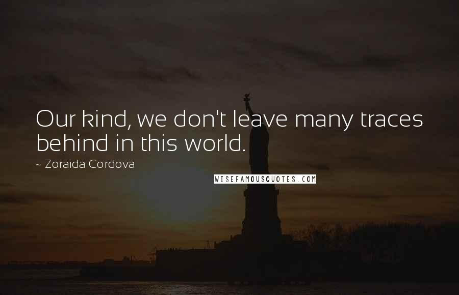 Zoraida Cordova quotes: Our kind, we don't leave many traces behind in this world.