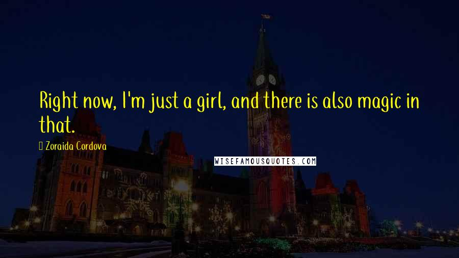 Zoraida Cordova quotes: Right now, I'm just a girl, and there is also magic in that.