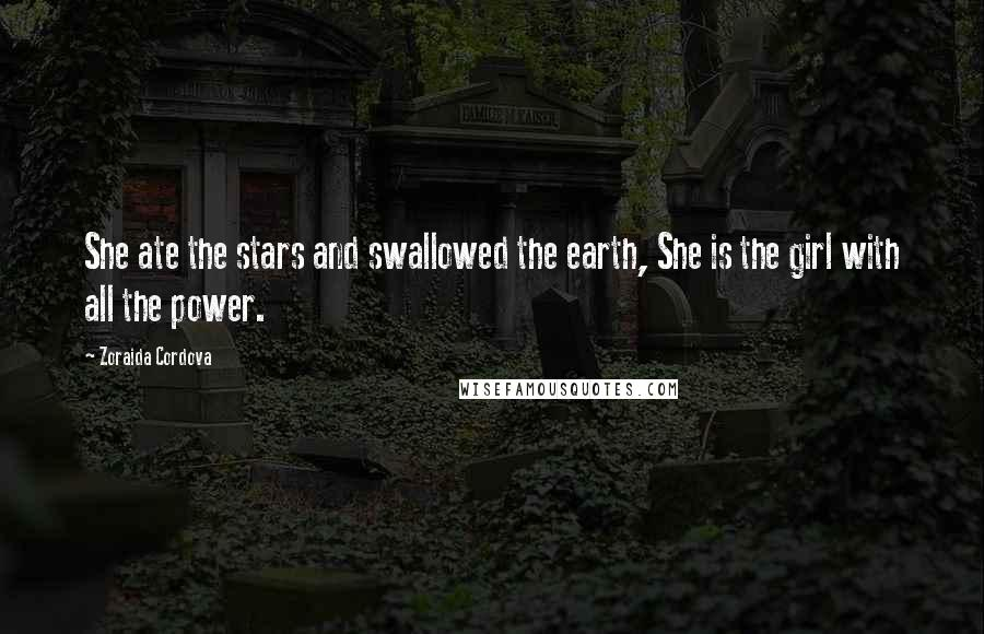 Zoraida Cordova quotes: She ate the stars and swallowed the earth, She is the girl with all the power.