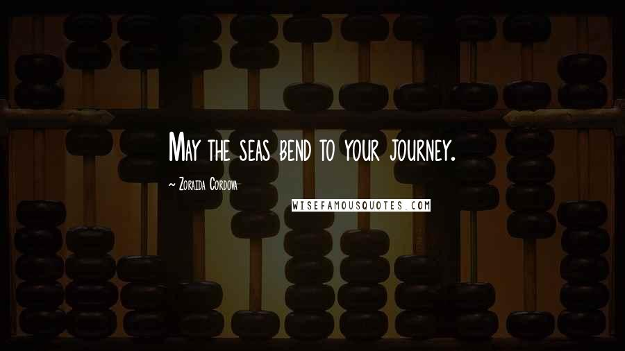 Zoraida Cordova quotes: May the seas bend to your journey.