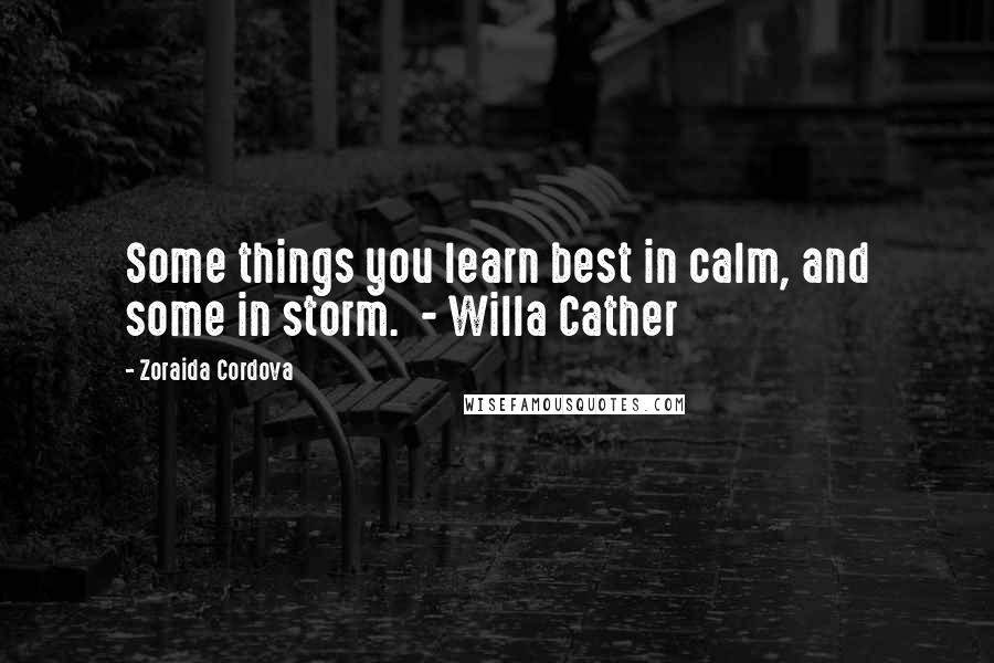 Zoraida Cordova quotes: Some things you learn best in calm, and some in storm. - Willa Cather