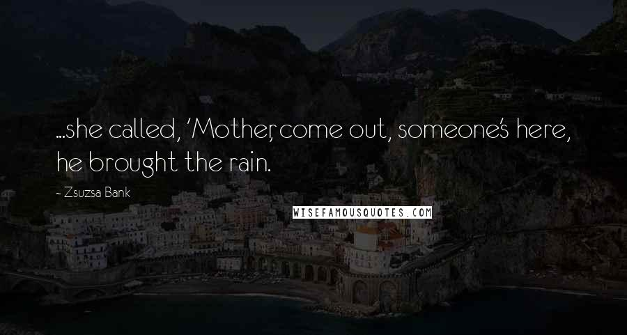 Zsuzsa Bank quotes: ...she called, 'Mother, come out, someone's here, he brought the rain.