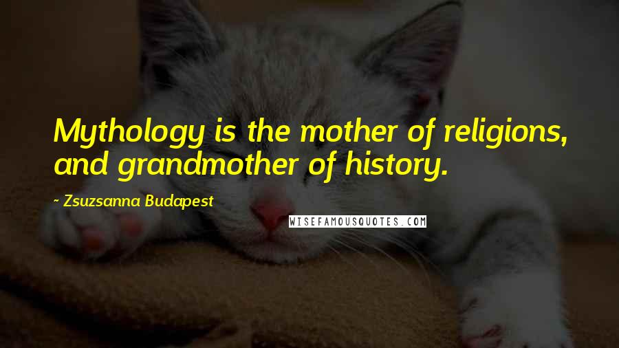 Zsuzsanna Budapest quotes: Mythology is the mother of religions, and grandmother of history.