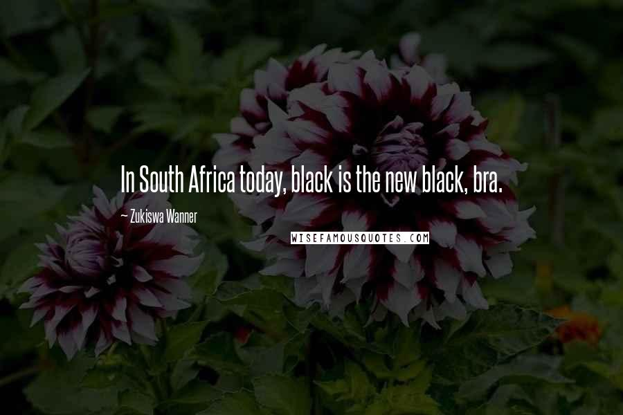 Zukiswa Wanner quotes: In South Africa today, black is the new black, bra.