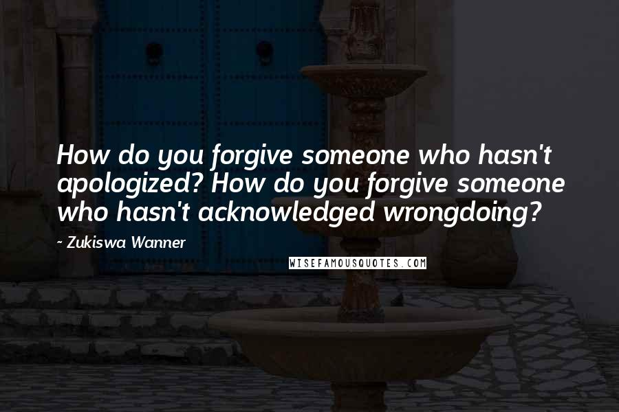 Zukiswa Wanner quotes: How do you forgive someone who hasn't apologized? How do you forgive someone who hasn't acknowledged wrongdoing?
