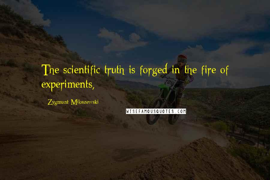 Zygmunt Miloszewski quotes: The scientific truth is forged in the fire of experiments,