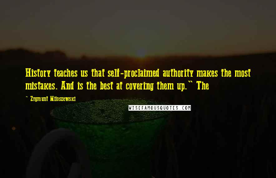 """Zygmunt Miloszewski quotes: History teaches us that self-proclaimed authority makes the most mistakes. And is the best at covering them up."""" The"""